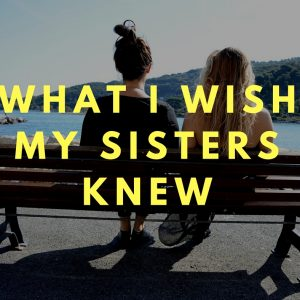 What I wish my sisters knew…