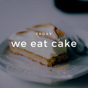 Today we eat cake!