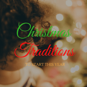Easy Christmas Traditions to start doing this year!