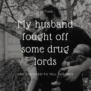 That time… My husband fought off drug lords