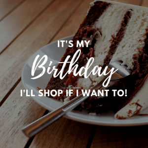 It's my birthday, I will shop if I want to!