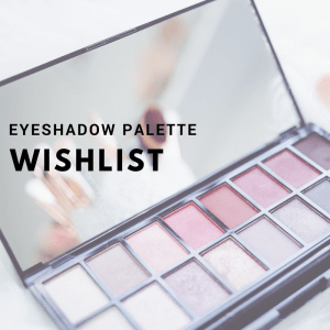 My Eyeshadow Palette Wishlist