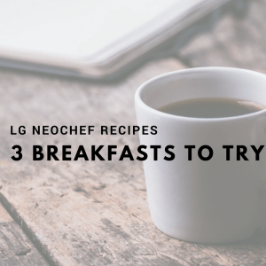 3 Quick and Easy Breakfasts to make in the LG NeoChef