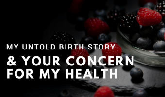 My untold birth story and your concern for my health